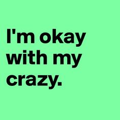 If 'crazy' is having no shame in saying what you want to say, then hell yeah I'm okay with my crazy!