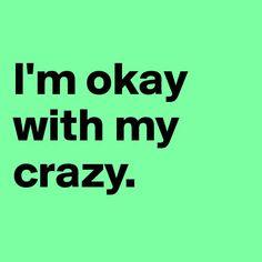 I'm okay with my crazy. :)