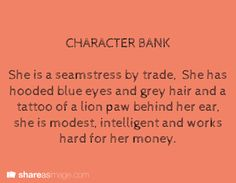 A seamstress by trade, she has hooded blue eyes and grey hair, a tattoo of a lion paw behind her ear, she's modest, intelligent, and works hard for her money. character bank