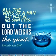 All the ways of a man are pure in his own eyes, but the Lord weighs the spirit. Proverbs 16:2 ESV