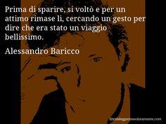 Aforisma di Alessandro Baricco , Prima di sparire, si voltò e per un attimo rimase li, cercando un gesto per dire che era stato un viaggio bellissimo.