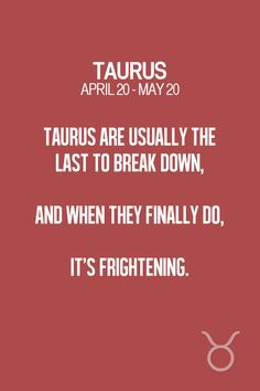 Taurus are usually the last to break down, and when they finally do, it's frightening. Re-pin if you think so too! :)