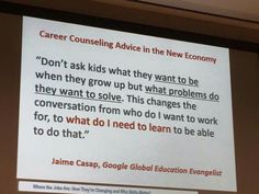 Don't ask kids what they want to be when they grow up but what problems do they want to solve.
