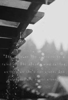 She tells me she wants to be a raindrop. She doesn't mind falling as long as she's not alone. And raindrops are never alone.