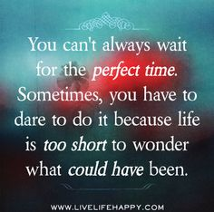 You can't always wait for the perfect time. Sometimes, you have to dare to do it because life is too short to wonder what could have been.