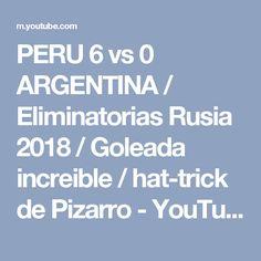 PERU 6 vs 0 ARGENTINA / Eliminatorias Rusia 2018 / Goleada increible / hat-trick de Pizarro - YouTube