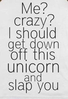 me? crazy? i should get down off this unicorn and slap you #bipolar