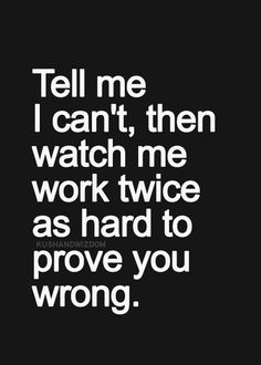 "This is true for most things unless it's something I don't want to do or shouldn't do. Then it's not, ""I can't"" it's ""I will work twice as hard at what I should be doing to show you that this is better."""