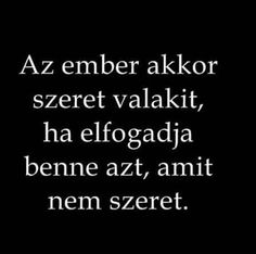 Az ember akkor szeret valakit, ha elfogadja benne azt, amit nem szeret. Famous Quotes, Best Quotes, Funny Quotes, Life Quotes, Dont Break My Heart, Peace Love Happiness, Motivational Quotes, Inspirational Quotes, Who You Love
