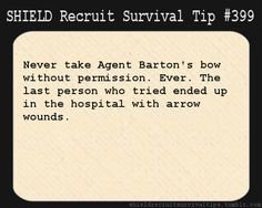 S.H.I.E.L.D. Recruit Survival Tip #399:Never take Agent Barton's bow without permission. Ever. The last person who tried ended up in the hospital with arrow wounds.[Submitted anonymously]