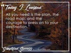 Today I learned that all you need is the plan, the road map, and the courage to press on to your destination.