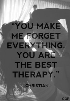 you make me forget everything. you are the best therapy. -christian #fiftyshades