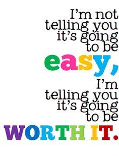 I'm not telling you it's going to be easy, I'm telling you it's going to be worth it.