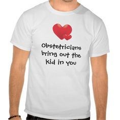 Ethan is an OB/GYN. I think he owns this t-shirt, but doesn't wear it in public.  Obstetricians Tshirts $24.95 Humorous work design for Obstetricians. Obstetricians bring out the kid in you!