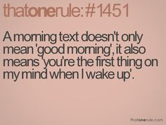 A morning text doesn't only mean 'good morning', it also means 'you're the first thing on my mind when I wake up'.