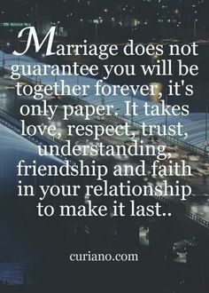 Marriage doesn't guarantee you will be together forever, it's only paper. It takes love, respect, trust, understanding, friendship, and faith in your relationship to make it last.