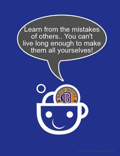 Learn from the mistakes of others.. You can't live long enough to make them all yourselves!