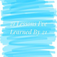 21 Lessons I've Learned by 21