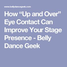"""How """"Up and Over"""" Eye Contact Can Improve Your Stage Presence - Belly Dance Geek"""