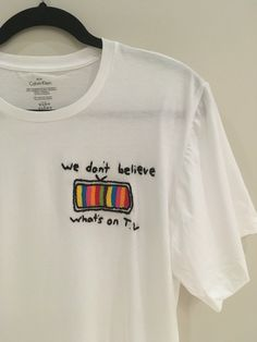 We Don't Believe Whats's On T.V Embroidered T-Shirt by bubblybritany on Etsy https://www.etsy.com/ca/listing/461997021/we-dont-believe-whatss-on-tv-embroidered