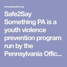 """Safe2Say Something PA is a youth violence prevention program run by the Pennsylvania Office of Attorney General. The program teaches youth and adults how to recognize warning signs and signals, especially within social media, from individuals who may be a threat to themselves or others and to """"say something"""" BEFORE it is too late. With Safe2Say Something, it's easy and confidential to report safety concerns to help prevent violence and tragedies."""