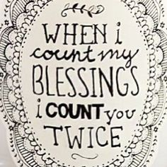 when i count my blessing i count you TWICE!