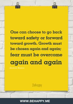 One can choose to go back  toward safety or forward  toward growth. growth must  be chosen again and again.