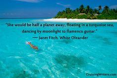 """""""She would be half a planet away, floating in a turquoise sea, dancing by moonlight to flamenco guitar.""""  ― Janet Fitch, White Oleander Quotes, Writing, Writing Retreat, Ocean, Sea"""
