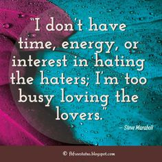 """""""I don't have time, energy, or interest in hating the haters; I'm too busy loving the lovers."""" – Steve Maraboli Quotes about Hater, This Is Us Quotes, Real Talk Quotes, Great Quotes, Awesome Quotes, Quotes About Haters, Hater Quotes, Jelousy Quotes Haters, Laugh At Yourself Quotes, Uplifting Quotes"""