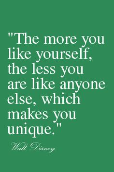 """The more you like yourself, the less you are like anyone else, which makes you unique."" -Walt Disney"