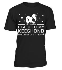 # I Talk To My Keeshond Who Else Can I Trust? Funny Gifts T-shirt for Christmas .  Shirts says Of Course, I Talk To My Keeshond Who Else Can I Trust.Best present for Halloween, Mother's Day, Father's Day, Grandparents Day, Christmas, Birthdays everyday gift ideas or any special occasions.HOW TO ORDER:1. Select the style and color you want:2. Click Reserve it now3. Select size and quantity4. Enter shipping and billing information5. Done! Simple as that!TIPS: Buy 2 or more to save shipping…