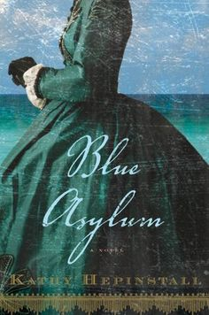"""Kathy Hepinstall's Blue Asylum as a """"richly compelling Civil War-era tale."""" After defying her husband during the war, Virginia plantation wife Iris Dunleavy is deemed insane and taken to Sanibel Asylum to receive treatments for her unruliness."""