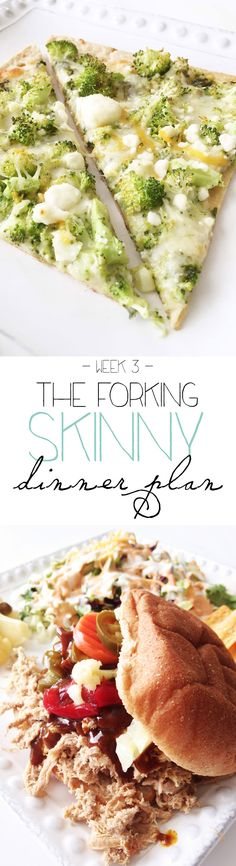 he Forking Skinny Dinner Plan (Week 3) is live and ready to go! Get your FREE printable shopping list, recipes, and meal plan.  This week for your dinner plan delight, there's broccoli cheese pizza, chicken enchiladas, pulled pork, and cheese burger salad! TheSkinnyFork.com