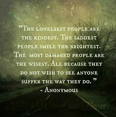 The loneliest people are the kindest. The saddest people smile the brightest. The most damaged people are the wisest. All because they do not wish to see anyone suffer the way they do. - Anonymous