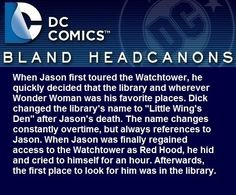 """"""" When Jason first toured the Watchtower, he quickly decided that the library and wherever Wonder Woman was his favorite places. Dick changed the library's name to """"Little Wing's Den"""" after Jason's death. The name changes constantly overtime, but..."""