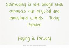 Spirituality is the bridge that connects our physical and emotional worlds – Tuchy Palmieri Paying it forward