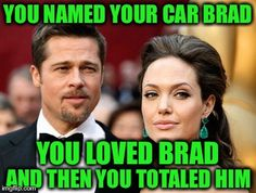She's devastatingly beautiful and she's single again fellas | YOU NAMED YOUR CAR BRAD AND THEN YOU TOTALED HIM YOU LOVED BRAD | image tagged in brangelina,memes,funny,angelina jolie,brad pitt,liberty mutual | made w/ Imgflip meme maker