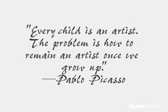"""Every child is an artist. The problem is how to remain an artist once we grow up."" — Pablo Picasso"
