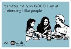 It amazes me how GOOD I am at pretending I like people.
