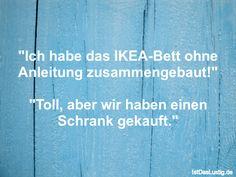"""""""Ich habe das IKEA-Bett ohne Anleitung zusammengebaut!""""  """"Toll, aber wir haben einen Schrank gekauft."""" ... gefunden auf https://www.istdaslustig.de/spruch/629 #lustig #sprüche #fun #spass"""