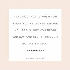 """""""Real courage is when you know you're licked before you begin, but you begin anyway and see it through no matter what."""" Harper Lee"""
