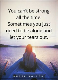 sometimes quotes You can't be strong all the time. Sometimes you just need to be alone and let your tears out.