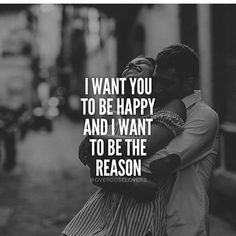 I want you to be happy and I want to be the reason