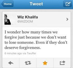 I wonder how many times we forgive just we don't want to lose someone. Even if they don't deserve forgiveness - Wiz Khalifa