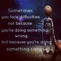 SOMETIMES YOU FACE DIFFICULTIES NOT BECAUSE YOU'RE DOING SOMETHING WRONG, BUT BECAUSE YOU'RE DOING SOMETHING RIGHT .. You're Doing It Right. www.dougdoeslife.com