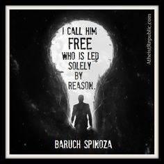 I call him free who is led soley by reason. ~ Baruch Spinoza