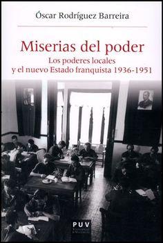 Miserias del poder : los poderes locales y el nuevo estado franquista 1936-1951 / Óscar Rodríguez Barreira