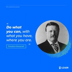 """Do what you can, with what you have, where you are."" - Theodore Roosevelt 
