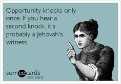 Opportunity knocks only once. If you hear a second knock, it's probably a Jehovah's witness.