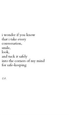 I wonder if you know that I take every conversation, smile, look, and tuck it safely into the corners of my mind for safe-keeping